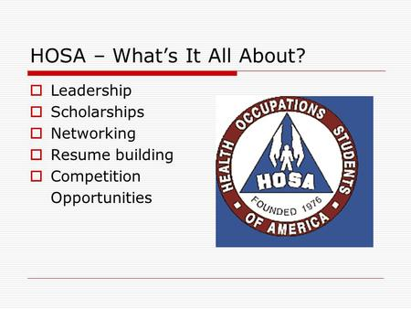 HOSA – What's It All About?  Leadership  Scholarships  Networking  Resume building  Competition Opportunities.