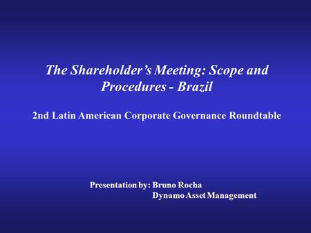 The Shareholder's Meeting: Scope and Procedures - Brazil 2nd Latin American Corporate Governance Roundtable Presentation by: Bruno Rocha Dynamo Asset Management.