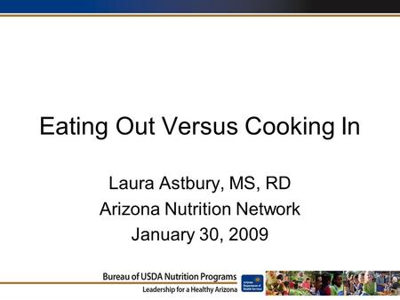 Eating Out Versus Cooking In Laura Astbury, MS, RD Arizona Nutrition Network January 30, 2009.