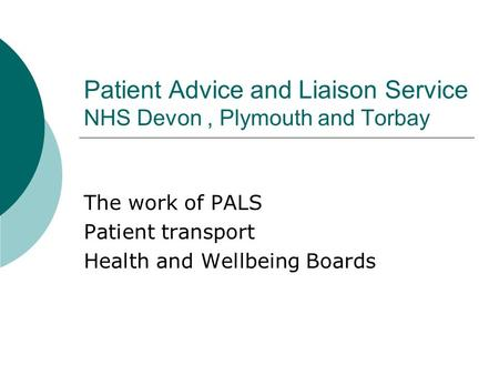 Patient Advice and Liaison Service NHS Devon, Plymouth and Torbay The work of PALS Patient transport Health and Wellbeing Boards.