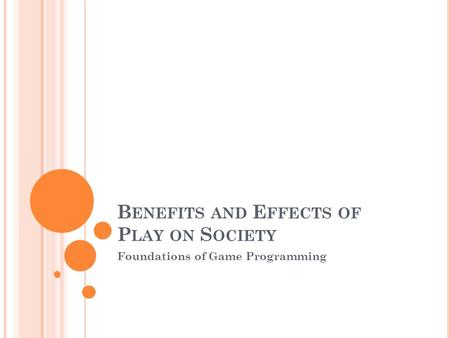 B ENEFITS AND E FFECTS OF P LAY ON S OCIETY Foundations of Game Programming.