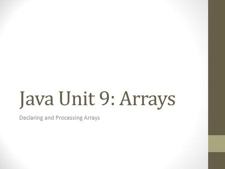 Java Unit 9: Arrays Declaring and Processing Arrays.