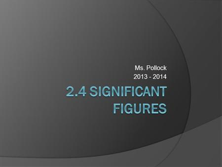 Ms. Pollock 2013 - 2014. 2.4 Significant Figures  Numbers in math class considered to be exact – produced by definition, not by measurement  Measurements.