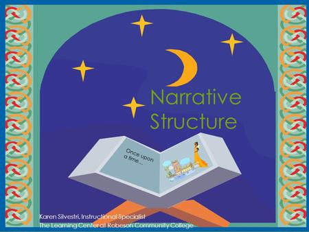 Narrative Structure Karen Silvestri, Instructional Specialist The Learning Center at Robeson Community College Once upon a time…