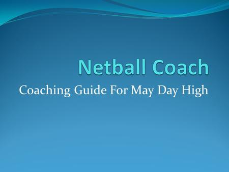 Coaching Guide For May Day High A Good Netball Coach know the sport - and kids. The coach must know about the physical development of boys and girls,