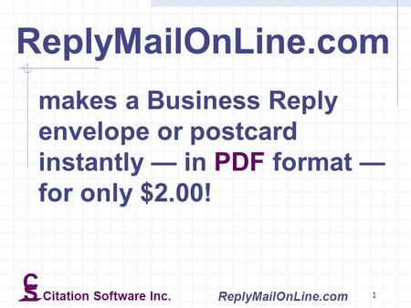 1 ReplyMailOnLine.com makes a Business Reply envelope or postcard instantly — in PDF format — for only $2.00! C S Citation Software Inc. ReplyMailOnLine.com.