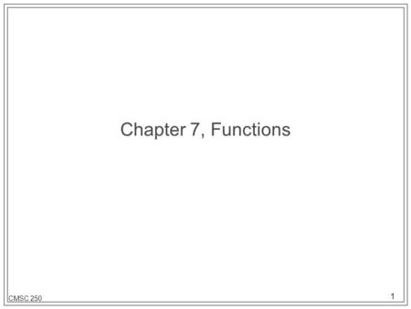 1 CMSC 250 Chapter 7, Functions. 2 CMSC 250 Function terminology l A relationship between elements of two sets such that no element of the first set is.