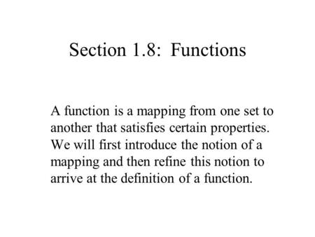 Section 1.8: Functions A function is a mapping from one set to another that satisfies certain properties. We will first introduce the notion of a mapping.