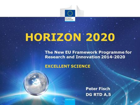 The New EU Framework Programme for Research and Innovation 2014-2020 EXCELLENT SCIENCE HORIZON 2020 Peter Fisch DG RTD A.5.