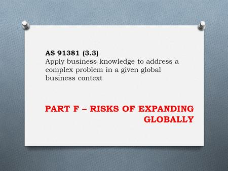 PART F – RISKS OF EXPANDING GLOBALLY AS 91381 (3.3) Apply business knowledge to address a complex problem in a given global business context.