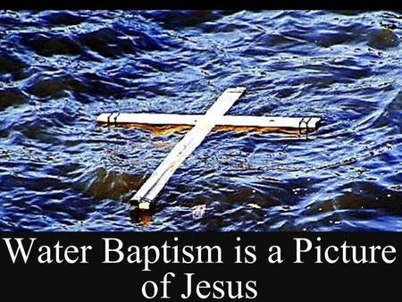 Water Baptism is a Picture of Jesus Next Slide  Song: Brand New Me Download Here: https://www.youtube.com/watch?v=zGyPT1vnacM https://www.youtube.com/watch?v=zGyPT1vnacM.