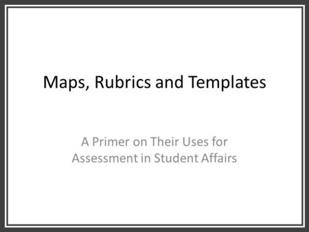 Maps, Rubrics and Templates A Primer on Their Uses for Assessment in Student Affairs.