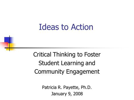 Ideas to Action Critical Thinking to Foster Student Learning and Community Engagement Patricia R. Payette, Ph.D. January 9, 2008.