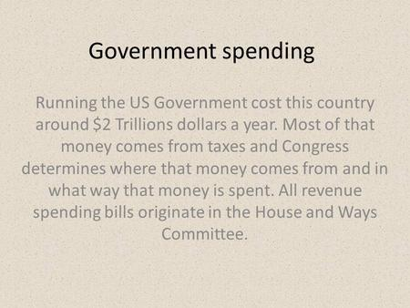 Government spending Running the US Government cost this country around $2 Trillions dollars a year. Most of that money comes from taxes and Congress determines.