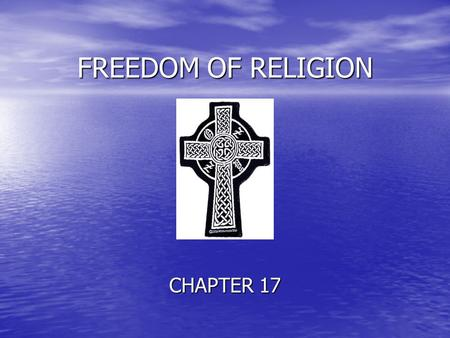 FREEDOM OF RELIGION CHAPTER 17. More people have died in the name of religion than…………………..