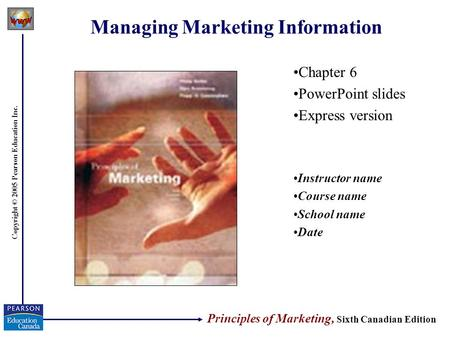 Copyright © 2005 Pearson Education Inc. Managing Marketing Information Chapter 6 PowerPoint slides Express version Instructor name Course name School name.