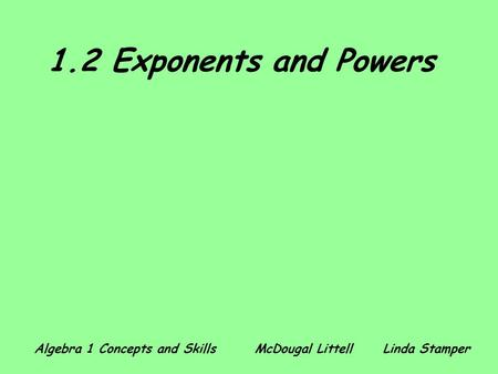 1.2 Exponents and Powers Algebra 1 Concepts and Skills 	 McDougal Littell	Linda Stamper.