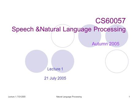 Lecture 1, 7/21/2005Natural Language Processing1 CS60057 Speech &Natural Language Processing Autumn 2005 Lecture 1 21 July 2005.