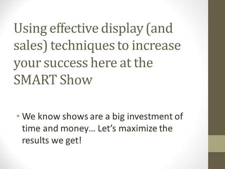 Using effective display (and sales) techniques to increase your success here at the SMART Show We know shows are a big investment of time and money… Let's.