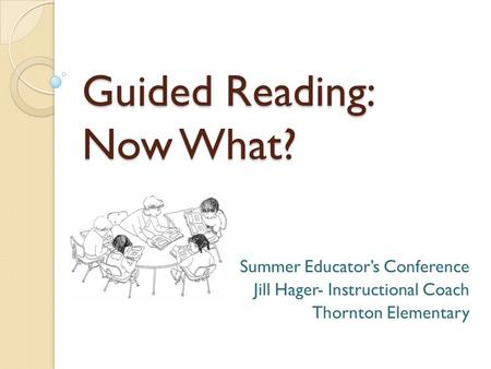 Guided Reading: Now What? Summer Educator's Conference Jill Hager- Instructional Coach Thornton Elementary.
