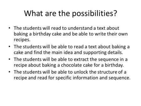 What are the possibilities? The students will read to understand a text about baking a birthday cake and be able to write their own recipes. The students.