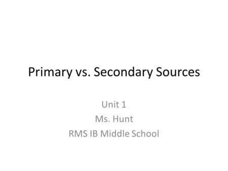 Primary vs. Secondary Sources Unit 1 Ms. Hunt RMS IB Middle School.