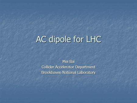AC dipole for LHC Mei Bai Collider Accelerator Department Brookhaven National Laboratory.