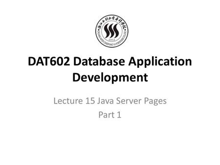 DAT602 Database Application Development Lecture 15 Java Server Pages Part 1.
