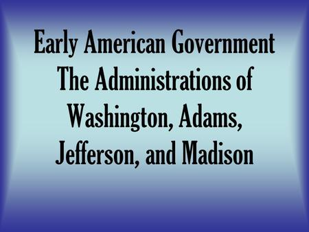 Early American Government The Administrations of Washington, Adams, Jefferson, and Madison.