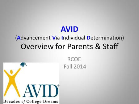 AVID (Advancement Via Individual Determination) Overview for Parents & Staff RCOE Fall 2014.