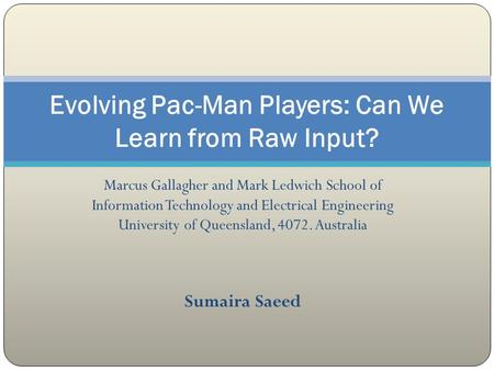 Marcus Gallagher and Mark Ledwich School of Information Technology and Electrical Engineering University of Queensland, 4072. Australia Sumaira Saeed Evolving.