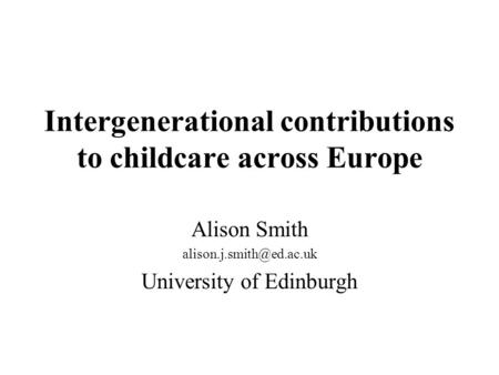 Intergenerational contributions to childcare across Europe Alison Smith University of Edinburgh.