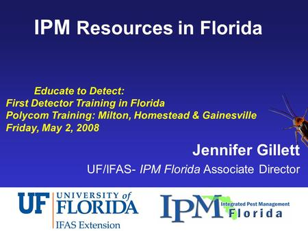 IPM Resources in Florida Educate to Detect: First Detector Training in Florida Polycom Training: Milton, Homestead & Gainesville Friday, May 2, 2008 Jennifer.