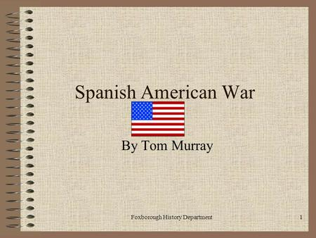 Foxborough History Department1 Spanish American War By Tom Murray.