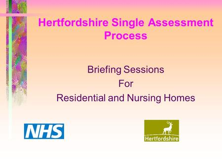 Hertfordshire Single Assessment Process Briefing Sessions For Residential and Nursing Homes.