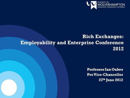 Professor Ian Oakes Pro Vice-Chancellor 27 th June 2012 Rich Exchanges: Employability and Enterprise Conference 2012.