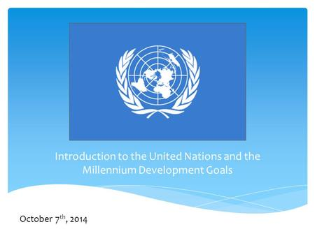 Introduction to the United Nations and the Millennium Development Goals October 7 th, 2014.