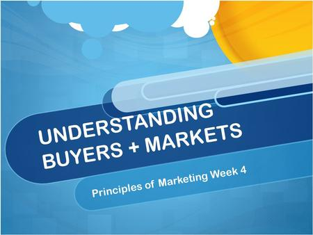 UNDERSTANDING BUYERS + MARKETS Principles of Marketing Week 4.