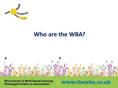 Who are the WBA?. SCHOOLS EMPLOYERS TRAINING PROVIDERS Learners.