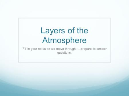 Layers of the Atmosphere Fill in your notes as we move through…..prepare to answer questions.