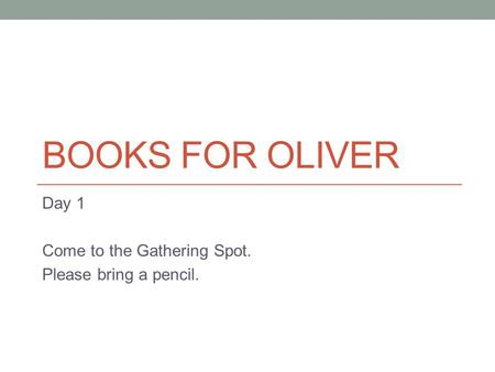 BOOKS FOR OLIVER Day 1 Come to the Gathering Spot. Please bring a pencil.