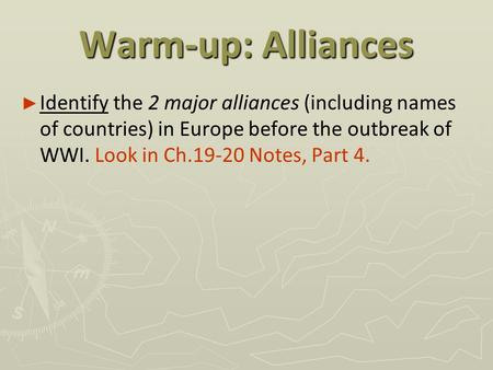 Warm-up: Alliances Identify the 2 major alliances (including names of countries) in Europe before the outbreak of WWI. Look in Ch.19-20 Notes, Part 4.