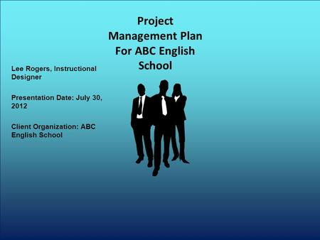 Lee Rogers, Instructional Designer Presentation Date: July 30, 2012 Client Organization: ABC English School Project Management Plan For ABC English School.