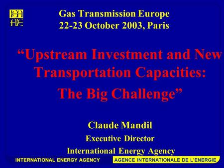 "INTERNATIONAL ENERGY AGENCY AGENCE INTERNATIONALE DE L'ENERGIE Gas Transmission Europe 22-23 October 2003, Paris ""Upstream Investment and New Transportation."