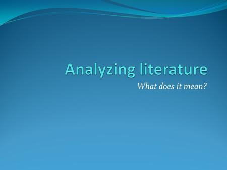 Analyzing literature What does it mean?.