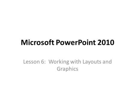 Microsoft PowerPoint 2010 Lesson 6: Working with Layouts and Graphics.