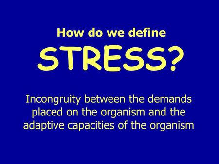 How do we define STRESS? Incongruity between the demands placed on the organism and the adaptive capacities of the organism.