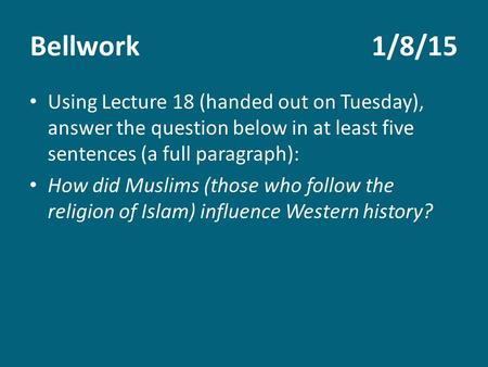 Bellwork1/8/15 Using Lecture 18 (handed out on Tuesday), answer the question below in at least five sentences (a full paragraph): How did Muslims (those.