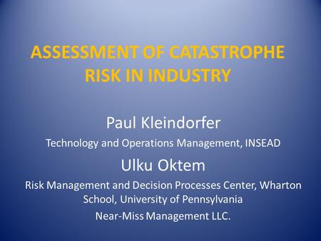 ASSESSMENT OF CATASTROPHE RISK IN INDUSTRY Paul Kleindorfer Technology and Operations Management, INSEAD Ulku Oktem Risk Management and Decision Processes.