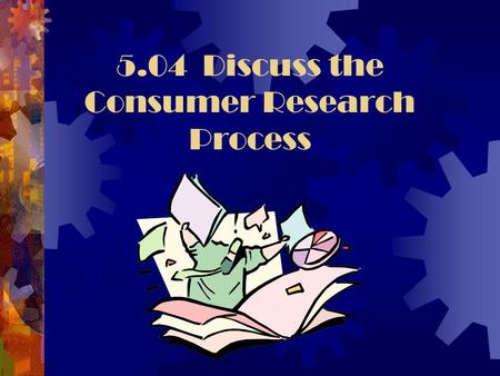 5.04 Discuss the Consumer Research Process. Consumer Research  Consumer research is used to gather information in order to know what consumers want and.